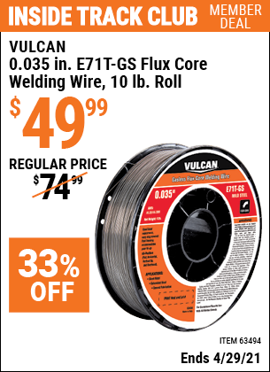 Inside Track Club members can buy the VULCAN 0.035 in. E71T-GS Flux Core Welding Wire 10.00 lb. Roll (Item 63494) for $49.99, valid through 4/29/2021.