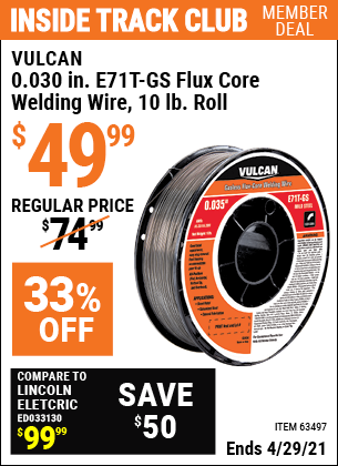 Inside Track Club members can buy the VULCAN 0.030 in. E71T-GS Flux Core Welding Wire 10.00 lb. Roll (Item 63497) for $49.99, valid through 4/29/2021.