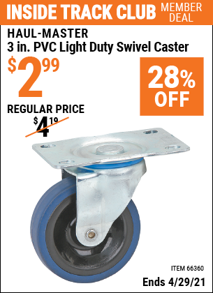 Inside Track Club members can buy the HAUL-MASTER 3 in. PVC Light Duty Swivel Caster (Item 66360) for $2.99, valid through 4/29/2021.