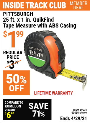 Inside Track Club members can buy the PITTSBURGH 25 ft. x 1 in. QuikFind Tape Measure with ABS Casing (Item 69030/69031) for $1.99, valid through 4/29/2021.