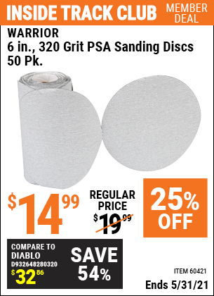Inside Track Club members can buy the WARRIOR 6 in. 320 Grit PSA Sanding Discs 50 Pk. (Item 60421/60661/69959/69960/69961) for $14.99, valid through 5/31/2021.