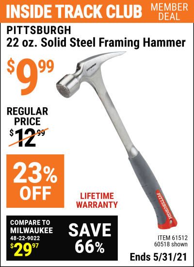 Inside Track Club members can buy the PITTSBURGH 22 Oz. Solid Steel Framing Hammer (Item 61512/60518) for $9.99, valid through 5/31/2021.