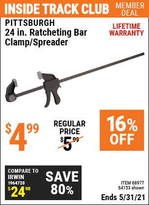Inside Track Club members can buy the PITTSBURGH 24 in. Ratcheting Bar Clamp/Spreader (Item 64153/68977) for $4.99, valid through 5/31/2021.