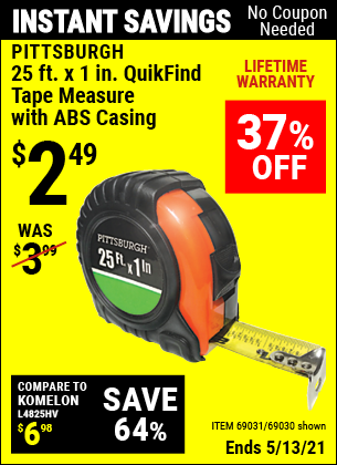 Buy the PITTSBURGH 25 ft. x 1 in. QuikFind Tape Measure with ABS Casing (Item 69030/69031) for $2.49, valid through 5/13/2021.