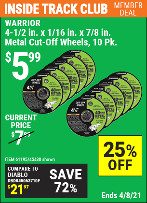 Inside Track Club members can buy the WARRIOR 4-1/2 in. 40 Grit Metal Cut-off Wheel 10 Pk. (Item 45430/61195) for $5.99, valid through 4/8/2021.