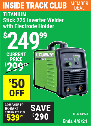 Inside Track Club members can buy the TITANIUM Stick 225 Inverter Welder with Electrode Holder (Item 64978) for $249.99, valid through 4/8/2021.