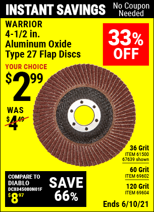 Buy the WARRIOR 4-1/2 in. 36 Grit Flap Disc (Item 67639/61500/69602/69604) for $2.99, valid through 6/10/2021.