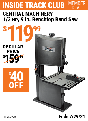 Inside Track Club members can buy the CENTRAL MACHINERY 1/3 HP 9 in. Benchtop Band Saw (Item 60500) for $119.99, valid through 7/29/2021.