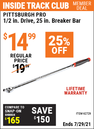 Inside Track Club members can buy the PITTSBURGH 1/2 in. Drive 25 in. Professional Breaker Bar (Item 62729) for $14.99, valid through 7/29/2021.