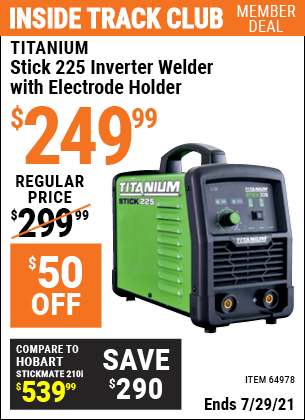 Inside Track Club members can buy the TITANIUM Stick 225 Inverter Welder with Electrode Holder (Item 64978) for $249.99, valid through 7/29/2021.